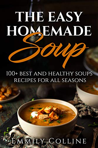 The Easy Home-made Soup: 100+ Best and Healthy Soups Recipes For All Seasons by Emmily Colline