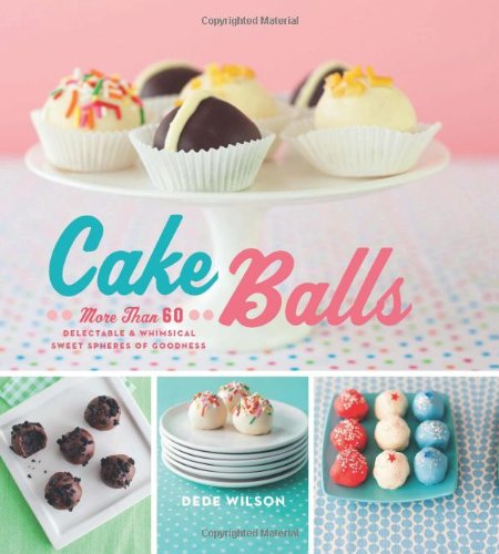 Cake Balls: More Than 60 Delectable and Whimsical Sweet Spheres of Goodness by Dede Wilson