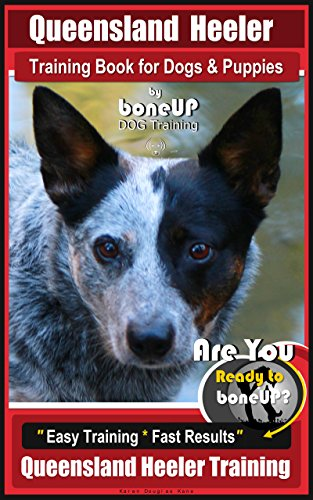 Queensland Heeler Training Book for Dogs & Puppies by Bone Up Dog Training. : Are You Ready to Bone Up? Easy Training * Fast Results Queensland Heeler Training