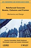 Reinforced Concrete Beams, Columns and Frames : Mechanics and Design, Casandjian, Charles and Challamel, Noël, 1848214820