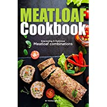 Meatloaf Cookbook: Interesting Delicious Meatloaf combinations