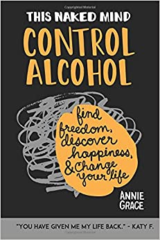 This Naked Mind: Control Alcohol, Find Freedom, Discover Happiness & Change Your Life (Volume 1)