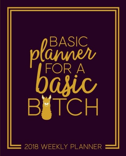 Basic Planner for a Basic B*tch: 2018 Weekly Planner: Portable Format: Premium Navy Blue & Yellow Llama Cover with Modern Calligraphy & Lettering Art: ... & Seniors for Relaxation & Stress Relief)
