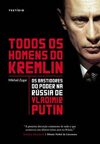 Todos os homens do Kremlin: Os bastidores do poder na Rússia de Vladimir Putin por [Zygar, Mikhail]
