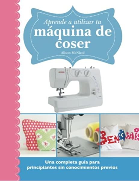 Aprende a utilizar tu máquina de coser: Una completa guía para principiantes sin conocimientos previos: Amazon.es: McNicol, Alison: Libros