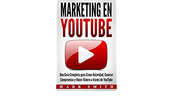 Marketing en YouTube: Una Guía Completa para Crear Autoridad, Generar Compromiso y Hacer Dinero a través de YouTube (Libro en Español/Youtube Marketing Book ...