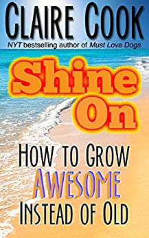 Shine On: How to Grow Awesome Instead of Old by [Cook, Claire]