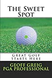 The Sweet Spot.  Great Golf Starts Here.: Three Essential Keys to Control, Consistency and Power. (EvoSwing Golf Instruction Series) (Volume 1)
