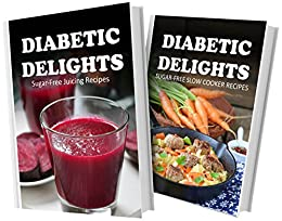Slow Juicer Recipes For Diabetics : Sugar-Free Juicing Recipes and Sugar-Free Slow Cooker Recipes: 2 Book Combo (Diabetic Delights ...