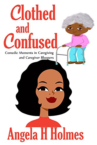 Book: Clothed and Confused - Comedic Moments in Caregiving and Caregiver Bloopers by Angela H. Holmes