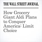 How Grocery Giant Aldi Plans to Conquer America: Limit Choice | Zeke Turner