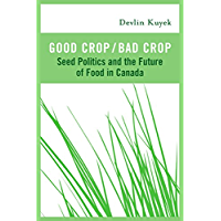 Good Crop / Bad Crop: Seed Politics and the Future of Food in Canada (English Edition)