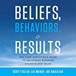 Beliefs, Behaviors, and Results: The Chief Executive's Guide to Delivering Superior Shareholder Value | Joe Shalleck,Scott Gillis,Lee Mergy