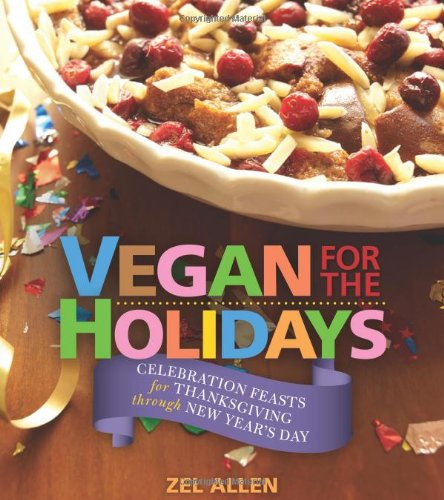 Vegan for the Holidays: Celebration Feasts for Thanksgiving Through New Year's Day by Zel Allen