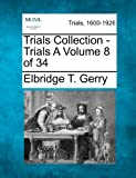Trials Collection - Trials a Volume 8 Of 34, Elbridge T. Gerry, 127509323X