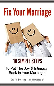 Fix Your Marriage: 10 Simple Steps To Put The Joy And Intimacy Back In Your Marriage (One New Habit) by [Stevens, Grace]