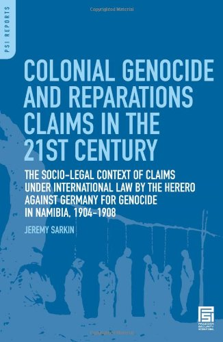 Colonial Genocide And Reparations Claims In The 21st Century: The Socio-Legal Context Of Claims Under International Law By The Herero Against Germany For Genocide In Namibia, 1904-1908 (PSI Reports)