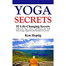 Yoga Secrets: 52 Life Changing Secrets: Calm Your Pain, Stress, and Anxiety and Find More Energy, Happiness, and Meaning in Your Life.