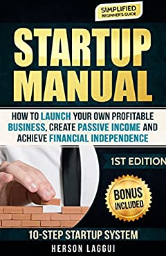 Startup Manual: How To Launch Your Own Profitable Business, Create Passive Income, and Achieve Financial Independence (Startup, Start your own business, ... Millionaire Mind, Passive Income, Profit)