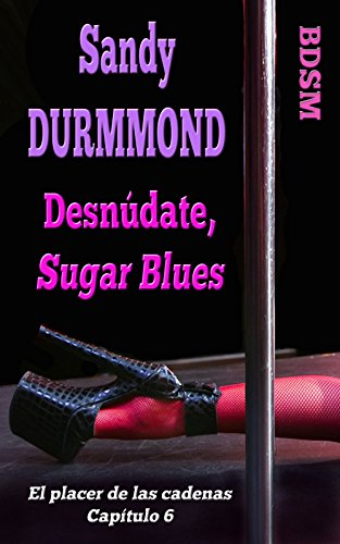 Desnúdate, Sugar Blues (El placer de las cadenas nº 6) (Spanish Edition)