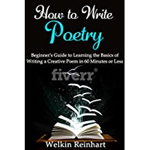 How to Write Poetry: Beginner's Guide to Learning the Basics of Writing a Creative Poem in 60 Minutes or Less (Narrative, Rhyme, Songs, Lyrics, Students, Teachers, Writer Within Book 0)