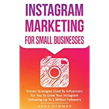 Instagram Marketing For Small Businesses: Proven Strategies Used By Influencers For You To Grow Your Instagram Following Up To 1 Million Followers