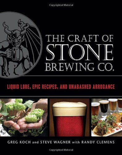 The Craft of Stone Brewing Co.: Liquid Lore, Epic Recipes, and Unabashed Arrogance by Greg Koch, Steve Wagner, Randy Clemens