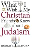 What I Wish My Christian Friends Knew about Judaism, Robert Schoen, 082941777X
