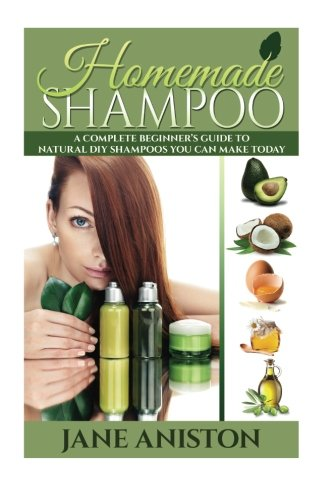 Homemade Shampoo: A Complete Beginner's Guide To Natural DIY Shampoos You Can Make Today - Includes 34 Organic Shampoo R