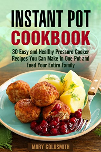 Instant Pot Cookbook: 30 Easy and Healthy Pressure Cooker Recipes You Can Make in One Pot and Feed Your Entire Family  (Pressure Cooking  Book 1) by Mary Goldsmith