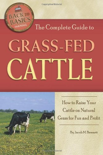 The Complete Guide to Grass-Fed Cattle: How to Raise Your Cattle on Natural Grass for Fun and Profit (Back-To-Basics)