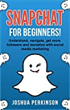 SNAPCHAT: FOR BEGINNERS! Understand, Navigate, Get More Followers and Monetize with Social Media Marketing