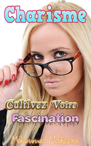 Charisme: Cultivez Votre Fascination ! (Développement Personnel Holistique t. 9) (French Edition)