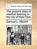 The Present State of Medical Learning in the City of New-York, Samuel L. Mitchill, 1170876056