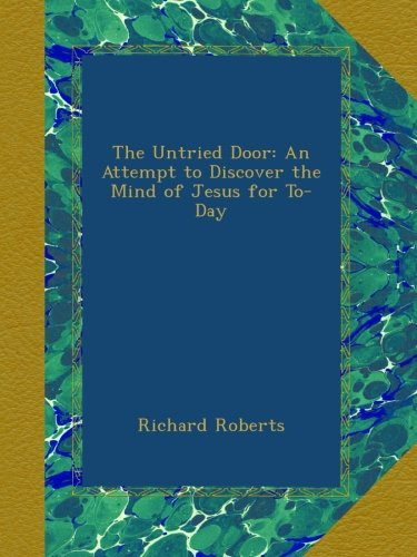 The Untried Door: An Attempt to Discover the Mind of Jesus for To-Day