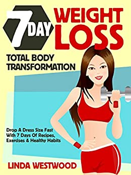 7-Day Weight Loss (2nd Edition): Total Body Transformation - Drop A Dress Size Fast With 7 Days of Recipes, Exercises & Healthy Habits! by [Westwood, Linda]