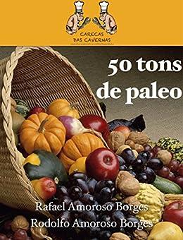 50 tons de paleo: 50 deliciosas receitas para iniciar e se consolidar na dieta paleolítica por [Borges, Rafael Amoroso, Rodolfo Amoroso Borges]