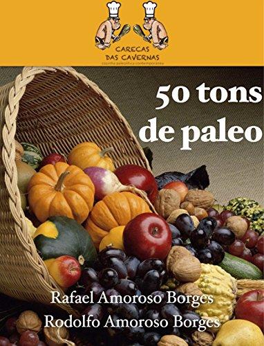50 tons de paleo: 50 deliciosas receitas para iniciar e se consolidar na dieta paleolítica