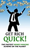 GET RICH QUICK!: The Fastest Money-Making Scheme on the Planet
