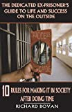 The Dedicated Ex-Prisoner's Guide to Life and Success on the Outside: 10 Rules for Making It in Society After Doing Time