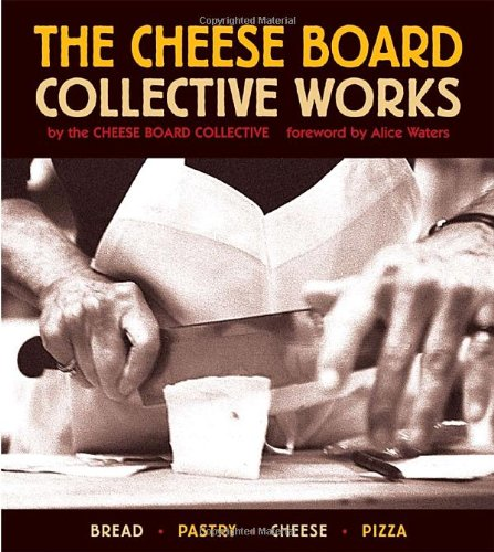 The Cheese Board: Collective Works: Bread, Pastry, Cheese, Pizza by Cheese Board Collective Staff