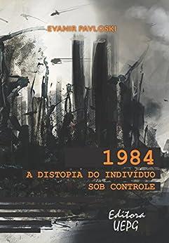 1984: a distopia do indivíduo sob controle por [Pavloski, Evanir]