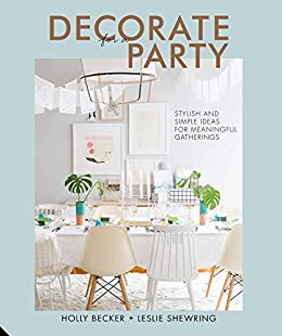 Decorate for a Party: Creative styling ideas for gatherings by [Becker, Holly, Shewring, Leslie]