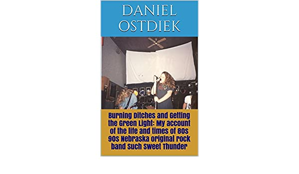 Burning ditches and getting the green light my account of the burning ditches and getting the green light my account of the life and times of 80s 90s nebraska original rock band such sweet thunder ebook daniel fandeluxe Document