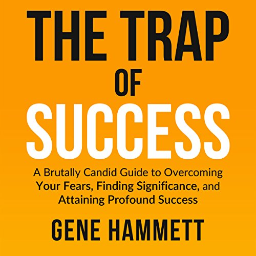 The Trap of Success: A Brutally Candid Guide to Overcoming Your Fears, Finding Significance, and Attaining Profound Success by Gene Hammett, Core Elevation, Inc.