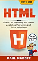 HTML: Learn HTML With Ultimate Zero to Hero Programming Crash Course for Beginners Front Cover