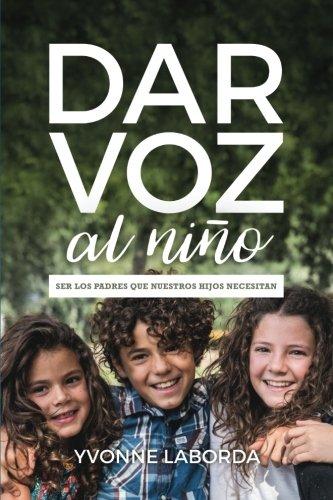 Dar Voz al Niño: Ser los padres que nuestros hijos necesitan (Spanish Edition) [Yvonne Laborda] (Tapa Blanda)