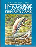 How to Draw and Paint Fish and Game, Ray Ovington, 0134054733