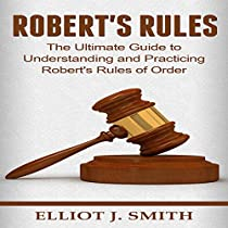 ROBERT'S RULES: THE ULTIMATE GUIDE TO UNDERSTANDING AND PRACTICING ROBERT'S RULES OF ORDER
