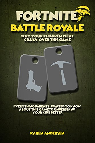 Fortnite Battle Royale: Why Your Children Went Crazy Over This Game, Everything Parents' Wanted to Know About Fortnite To Understand Your Kids Better (English Edition)